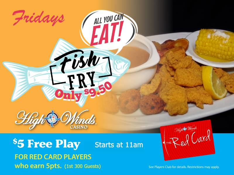 All You Can Eat Catfish Friday Fish Fry Fridays! Ain't nothing fishy about this deal! All you can eat catfish Friday's for only $9.50 in the High Winds Casino Steakhouse! Catfish fillets fried to golden brown with buttery corn on the cob, breaded hush puppies, coleslaw, country fried potatoes and a bowl of our delicious brown beans.