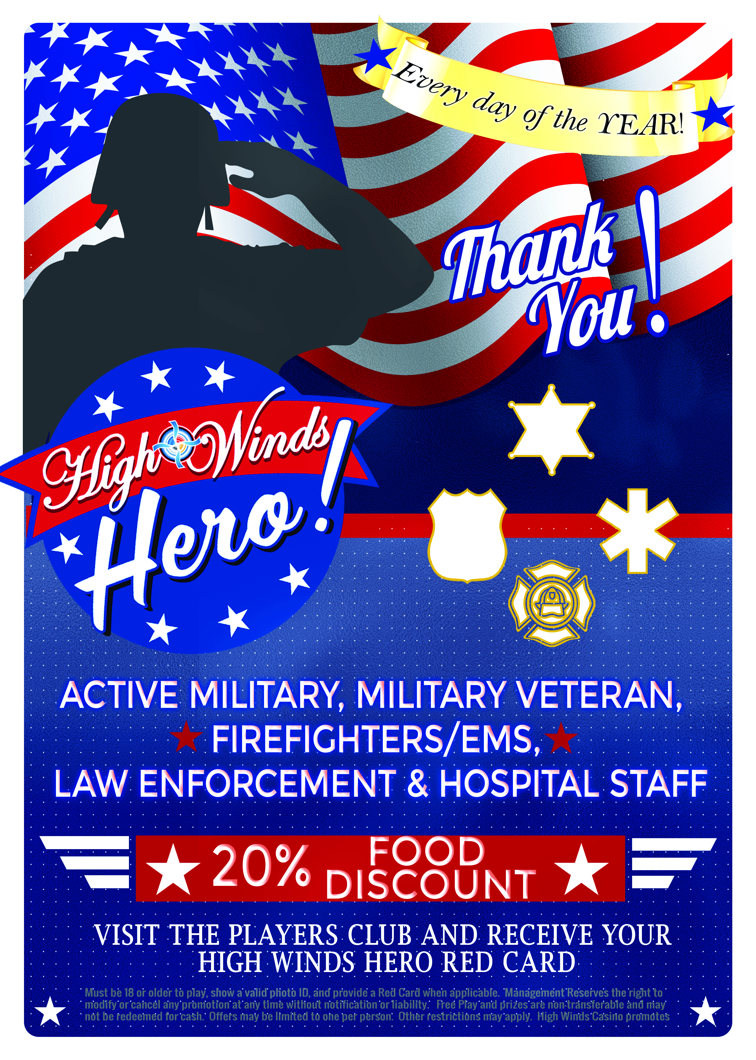 MobiriseHigh Winds Heroes is our way of saying thank you to those who serve! All Active Military, Veterans, Law Enforcement, EMS, Firefighters, and Hospital Staff can visit our player's club to receive their own High Wind Hero card. The High Winds Hero card will allow the cardholder to receive 20% off their meals in the High Winds Steakhouse every day of the year!
