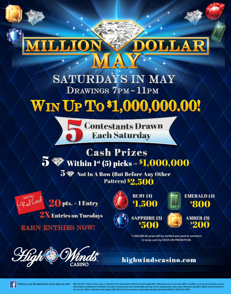 5 Contestants will be drawn every Saturday during the month of May for a chance to win up to $1,000,000.00! Contestants will step up to our Million Dollar Board and choose envelopes to reveal the gems that will determine their cash prize!