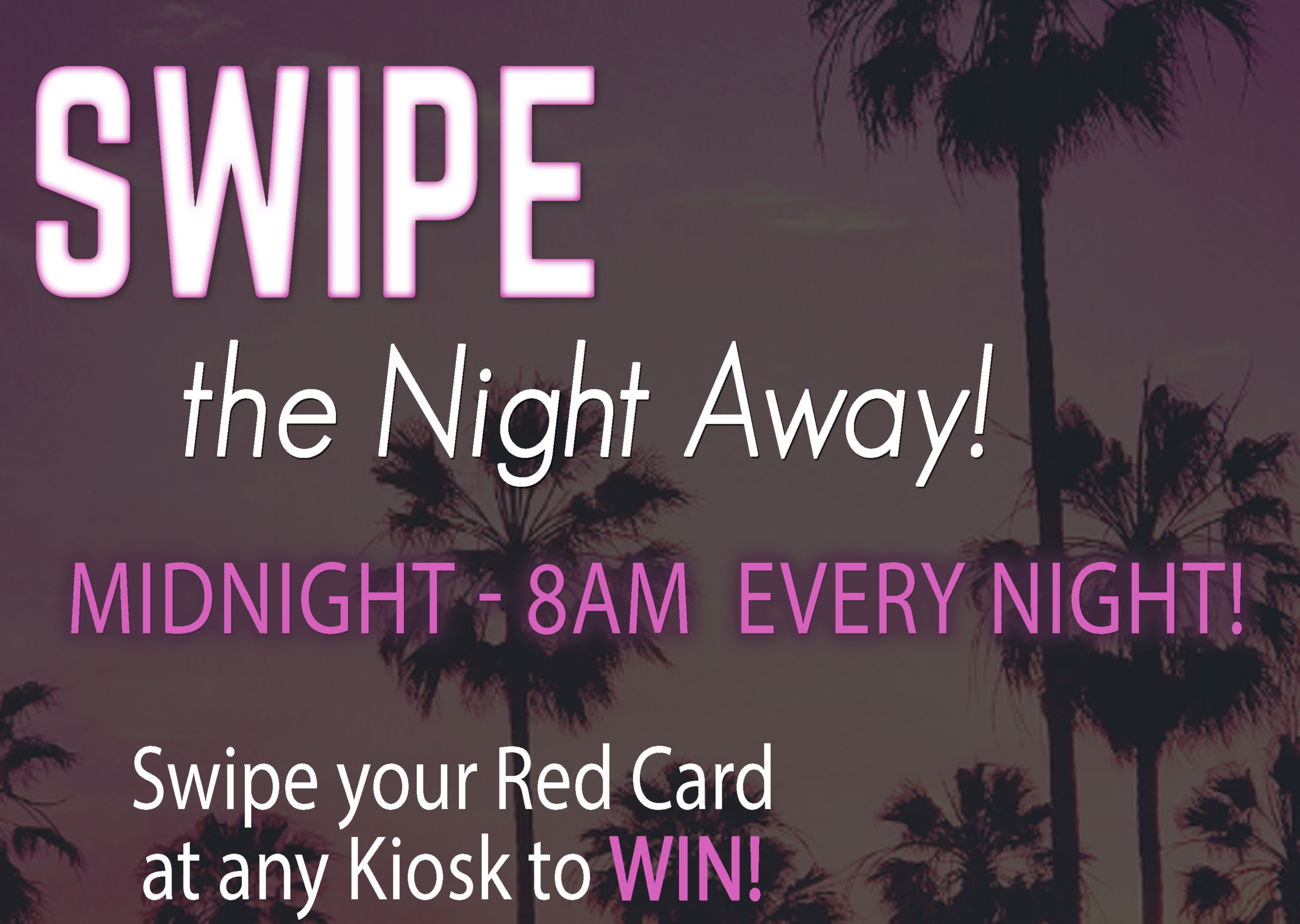 Swipe the night away 12 am to 8 am Win up to $50 Free Play