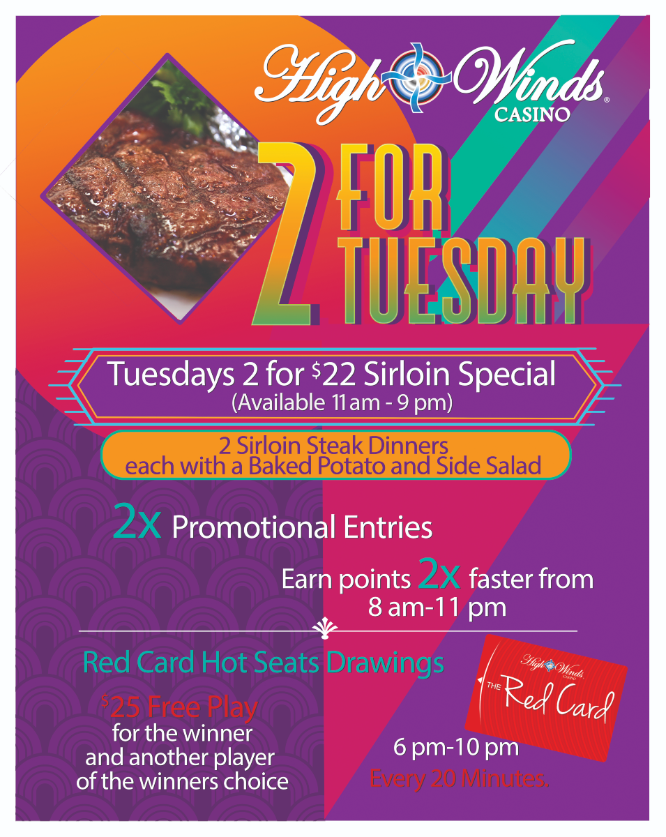 2 for Tuesdays! Call your bestie, grab your spouse, kidnap your sister! Happy hour kicks off the night between 4 pm and 8 pm. Head to our Steakhouse for our 2 for $22 Sirloin Special from 11 am to 9 pm! Then hit the machines to earn 2X the points between 8 am to 11 pm! Finish off your date night with our red card hot seat drawings between 6 pm and 10 pm, every 20 minutes where we will draw a winner for $25 Free Play! That winner then gets to choose ANOTHER winner that will receive $25 Free Play!