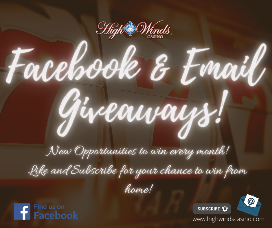 Become a winner before you walk through our door! The fun with High Winds Casino starts right here online! Follow us on Facebook to keep up to date on our latest promotions, congratulate our newest winners, participate in Facebook giveaways and have a laugh or two with memes and relatible content. Subscribe to our email newsletters for more opportunities to win and to catch up on the latest news from here at the casino.